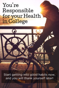 You're responsible for your health in college... here are some good habits to get into.
